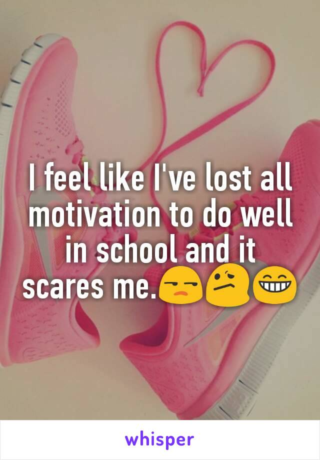 I feel like I've lost all motivation to do well in school and it scares me.😒😕😁