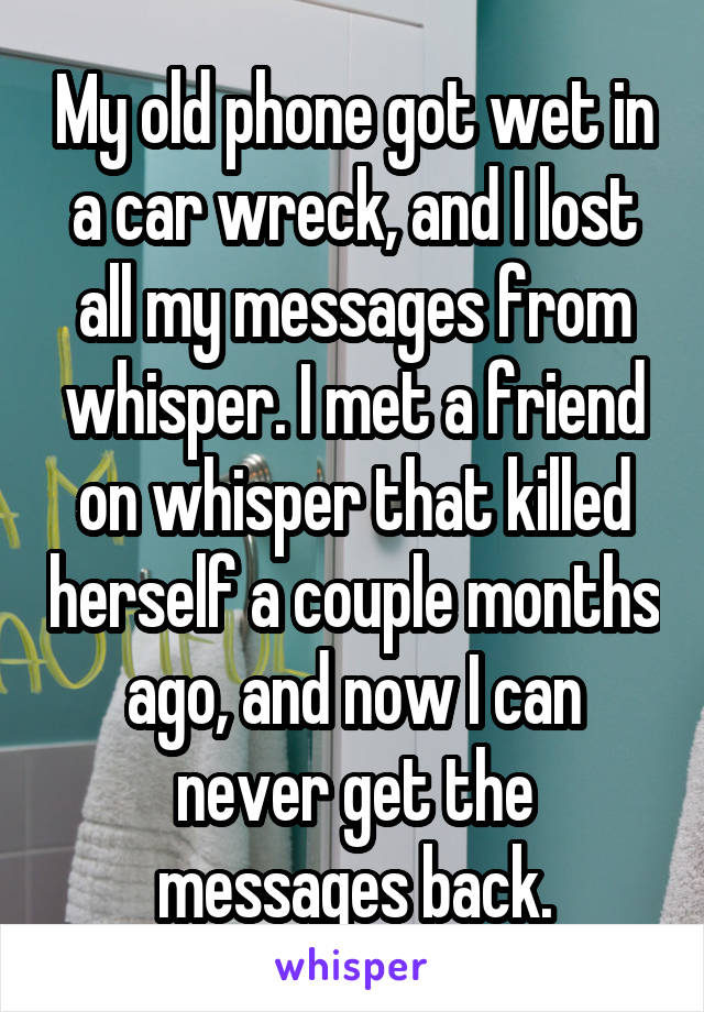 My old phone got wet in a car wreck, and I lost all my messages from whisper. I met a friend on whisper that killed herself a couple months ago, and now I can never get the messages back.