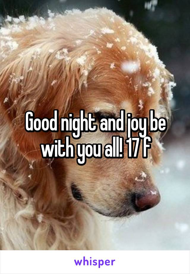 Good night and joy be with you all! 17 f