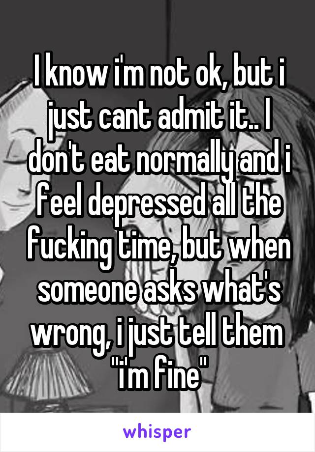 "I know i'm not ok, but i just cant admit it.. I don't eat normally and i feel depressed all the fucking time, but when someone asks what's wrong, i just tell them  ""i'm fine"""