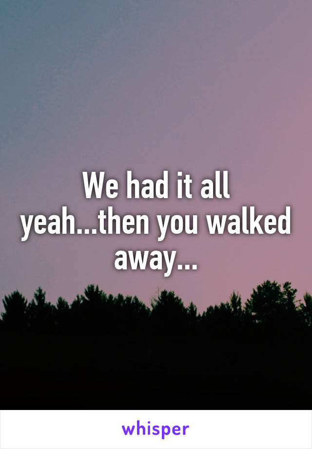 We had it all yeah...then you walked away...