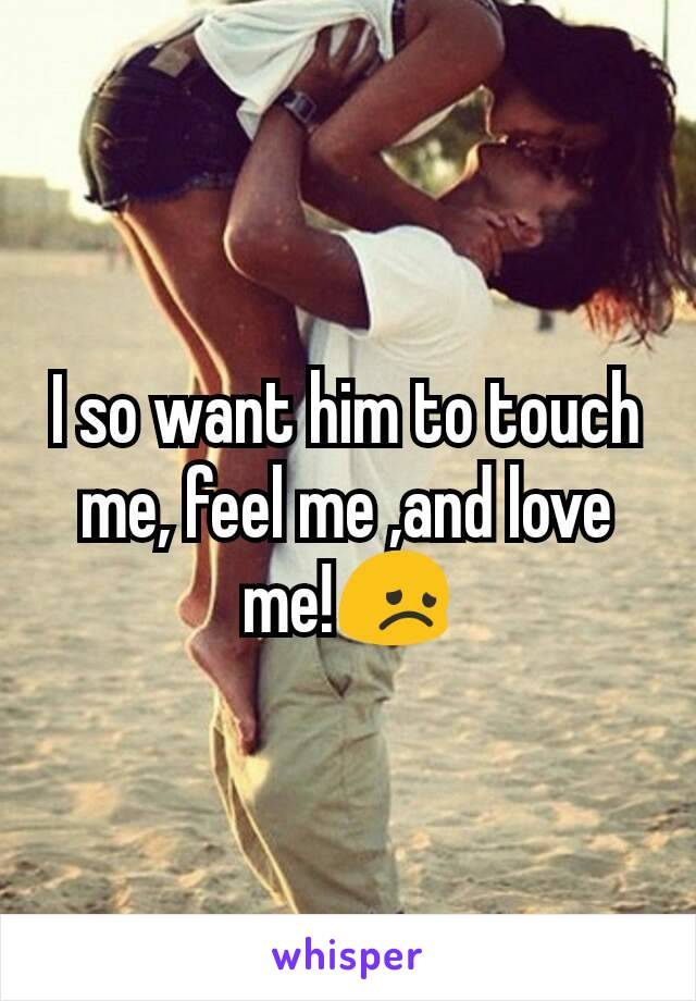 I so want him to touch me, feel me ,and love me!😞
