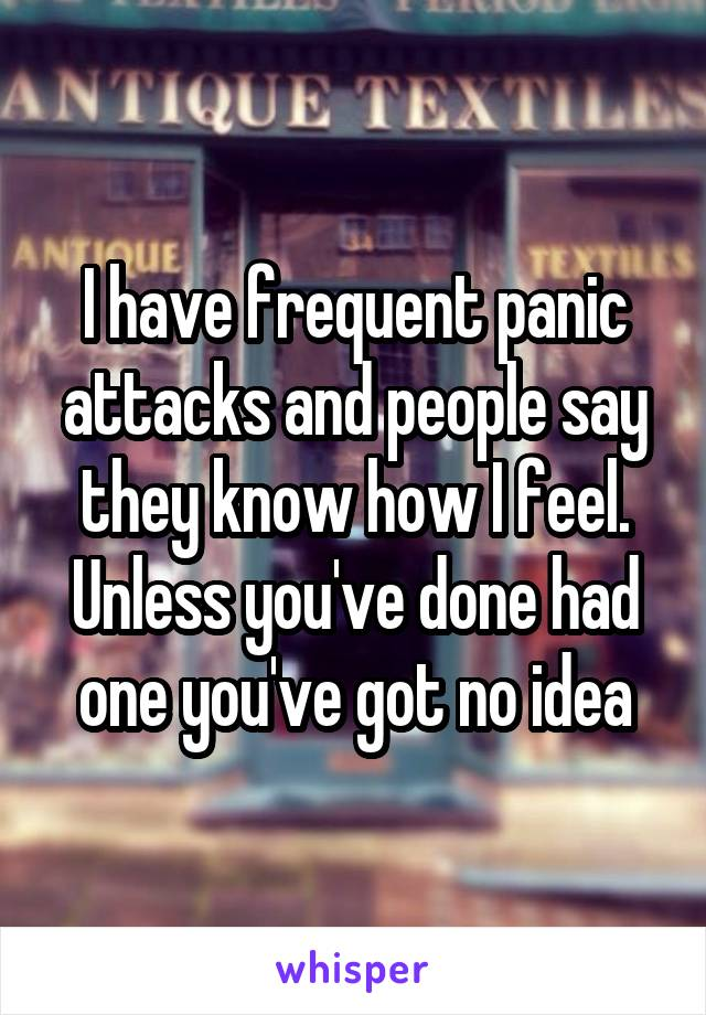 I have frequent panic attacks and people say they know how I feel. Unless you've done had one you've got no idea