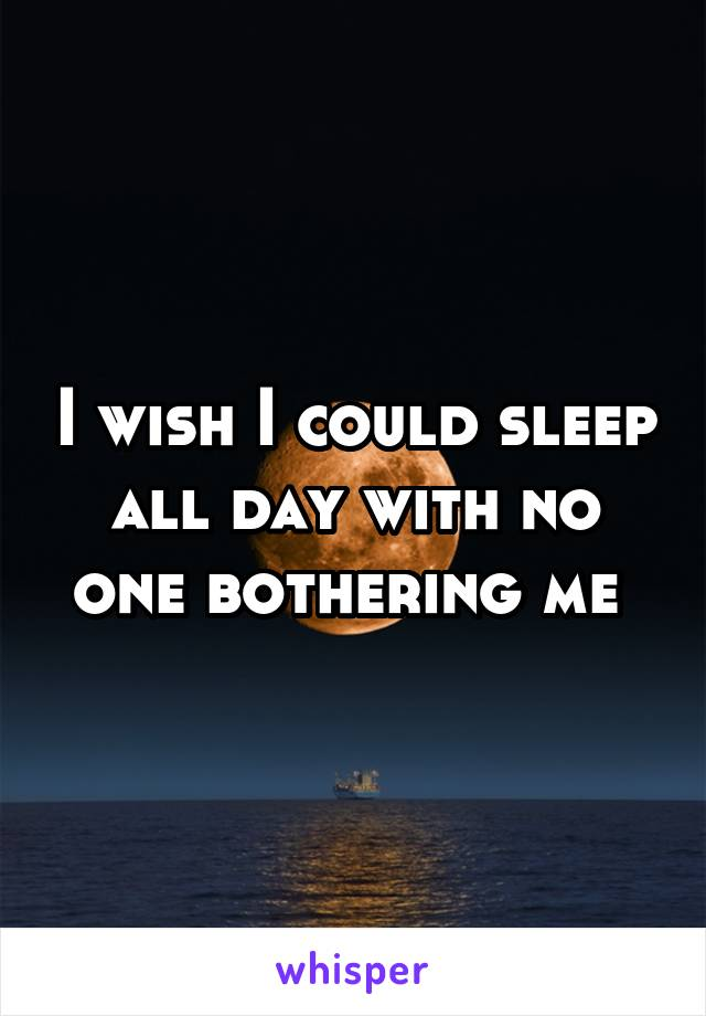 I wish I could sleep all day with no one bothering me