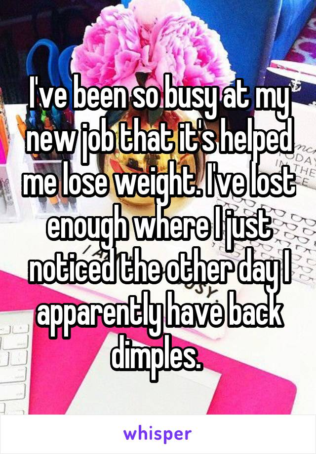 I've been so busy at my new job that it's helped me lose weight. I've lost enough where I just noticed the other day I apparently have back dimples.