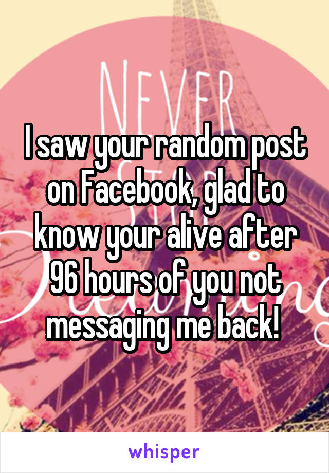 I saw your random post on Facebook, glad to know your alive after 96 hours of you not messaging me back!