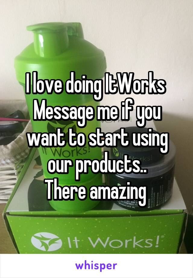 I love doing ItWorks  Message me if you want to start using our products.. There amazing