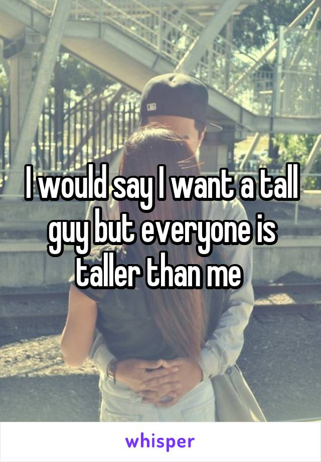 I would say I want a tall guy but everyone is taller than me