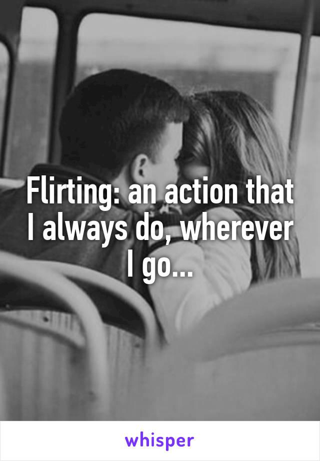 Flirting: an action that I always do, wherever I go...