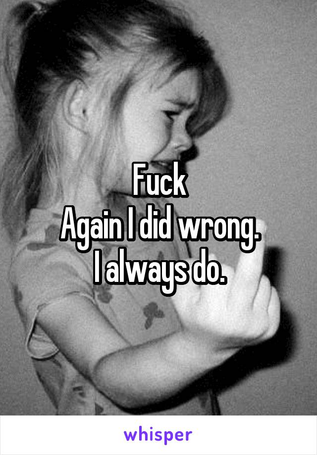Fuck Again I did wrong. I always do.