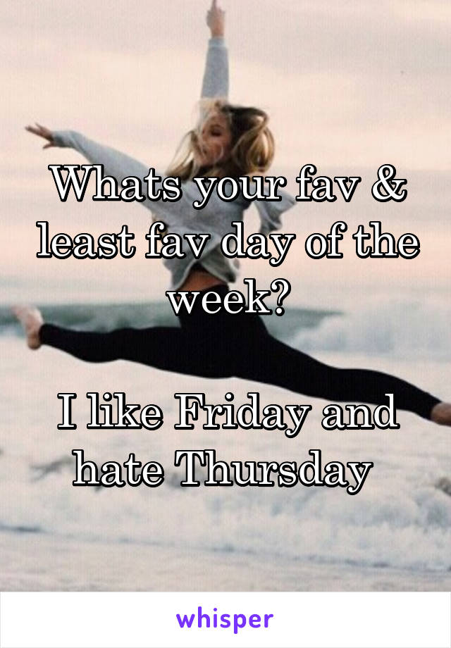 Whats your fav & least fav day of the week?  I like Friday and hate Thursday
