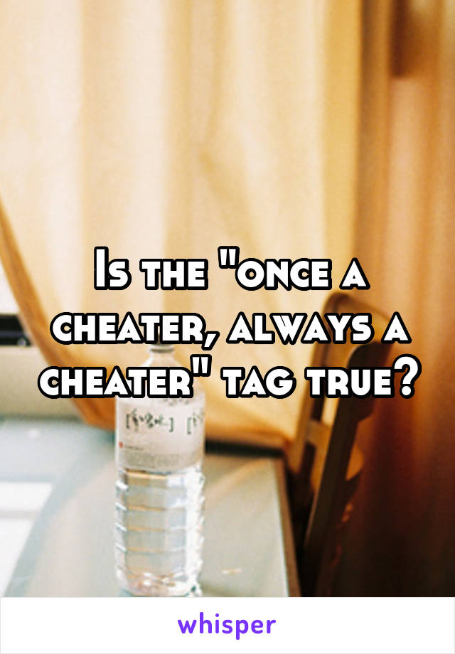 "Is the ""once a cheater, always a cheater"" tag true?"