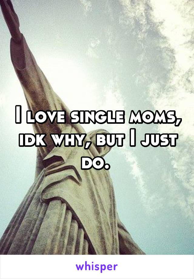 I love single moms, idk why, but I just do.