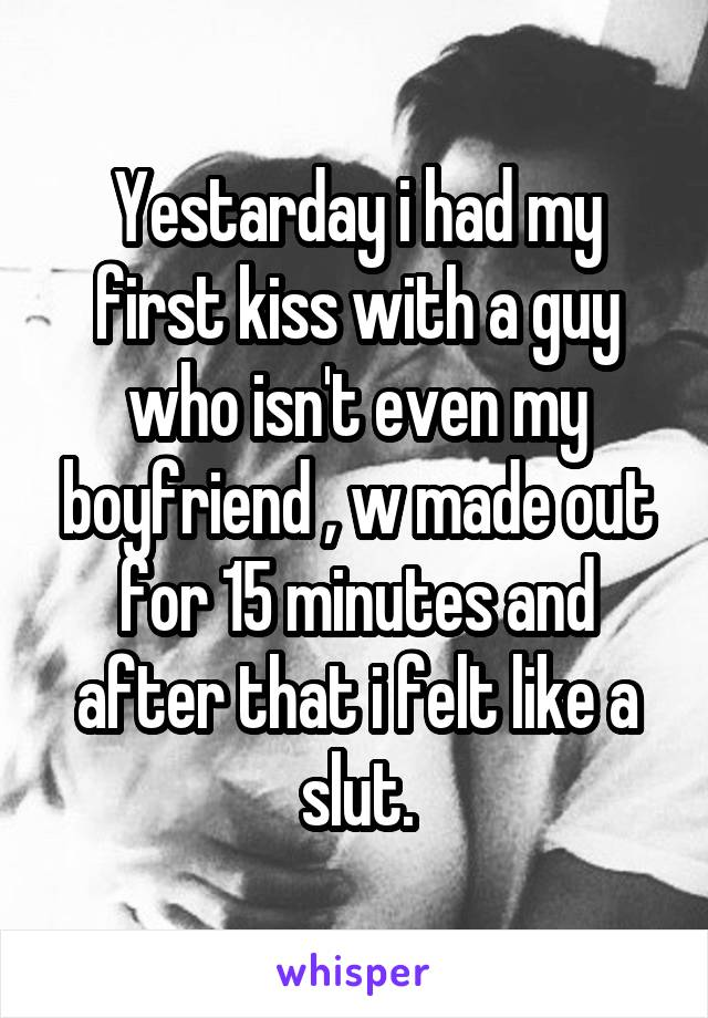 Yestarday i had my first kiss with a guy who isn't even my boyfriend , w made out for 15 minutes and after that i felt like a slut.