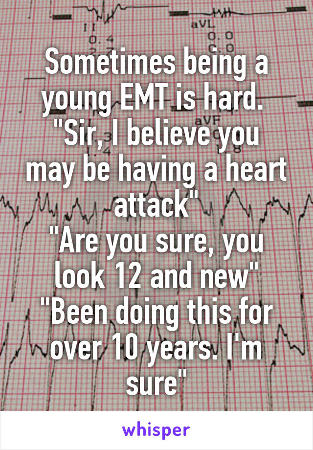 """Sometimes being a young EMT is hard.  """"Sir, I believe you may be having a heart attack"""" """"Are you sure, you look 12 and new"""" """"Been doing this for over 10 years. I'm sure"""""""