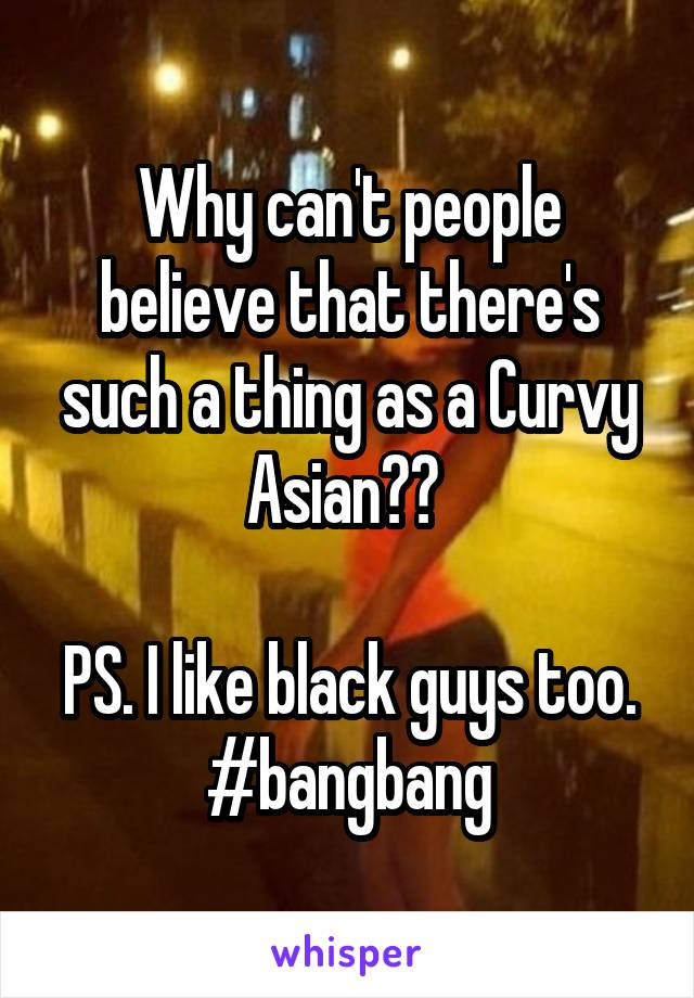 Why can't people believe that there's such a thing as a Curvy Asian??   PS. I like black guys too. #bangbang