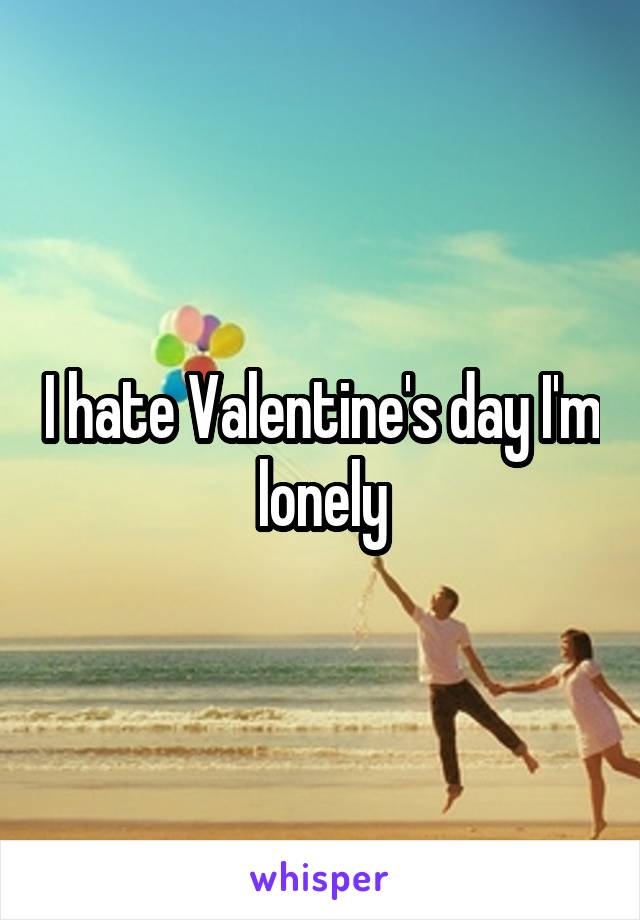 I hate Valentine's day I'm lonely