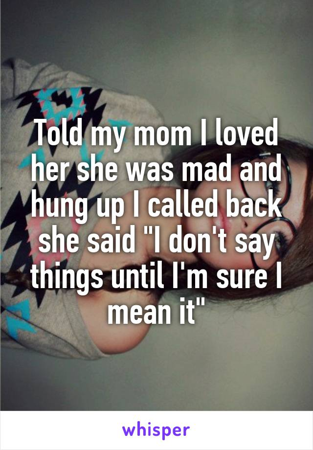 "Told my mom I loved her she was mad and hung up I called back she said ""I don't say things until I'm sure I mean it"""