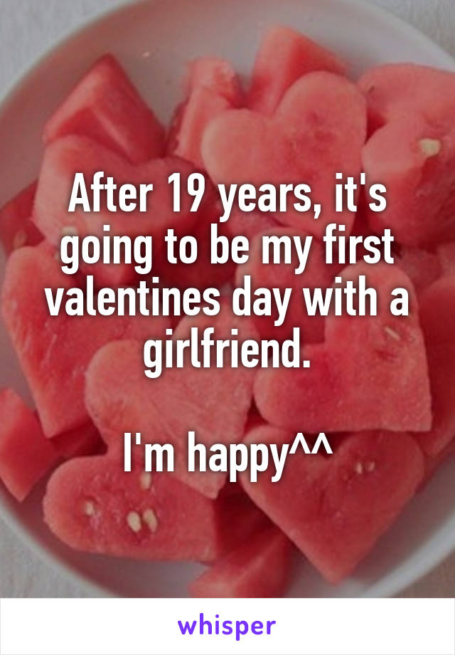 After 19 years, it's going to be my first valentines day with a girlfriend.  I'm happy^^