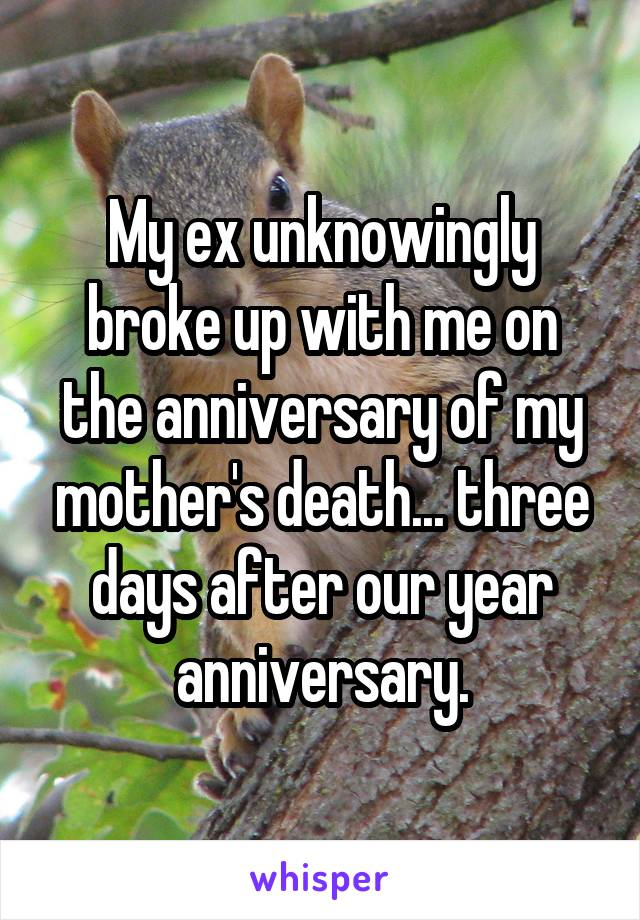 My ex unknowingly broke up with me on the anniversary of my mother's death... three days after our year anniversary.