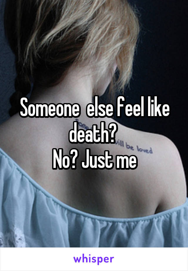 Someone  else feel like death?  No? Just me