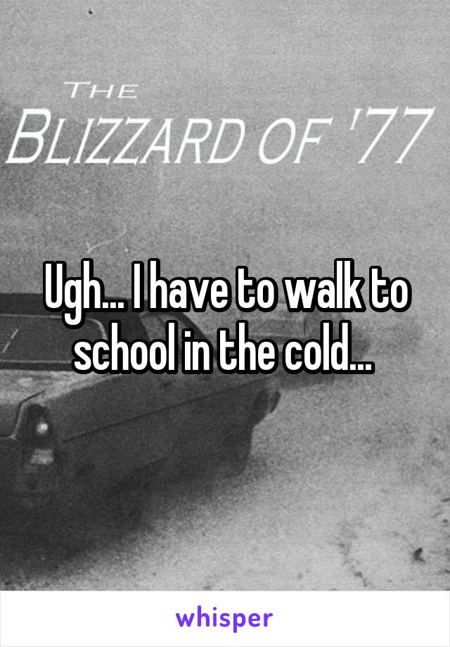 Ugh... I have to walk to school in the cold...