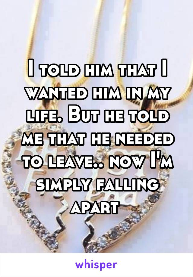 I told him that I wanted him in my life. But he told me that he needed to leave.. now I'm simply falling apart