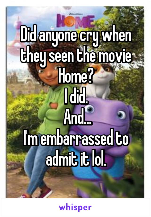 Did anyone cry when they seen the movie Home? I did.  And... I'm embarrassed to admit it lol.