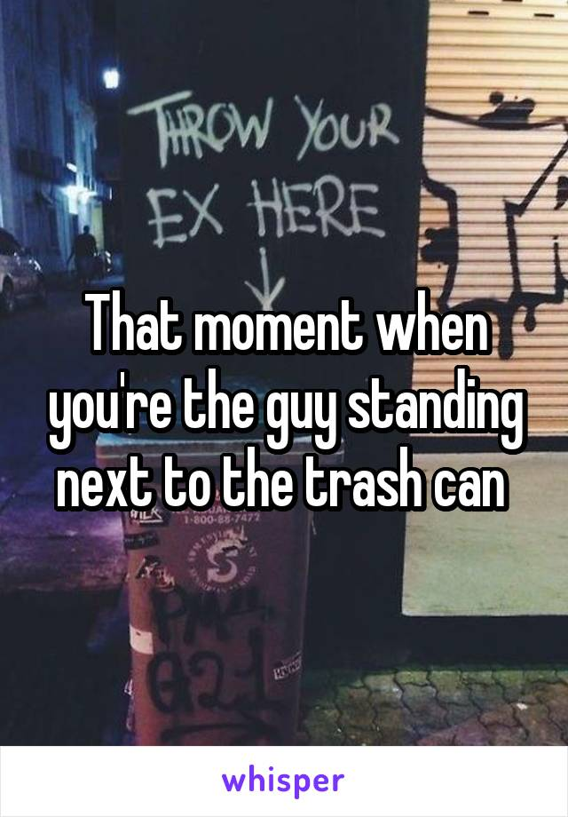 That moment when you're the guy standing next to the trash can