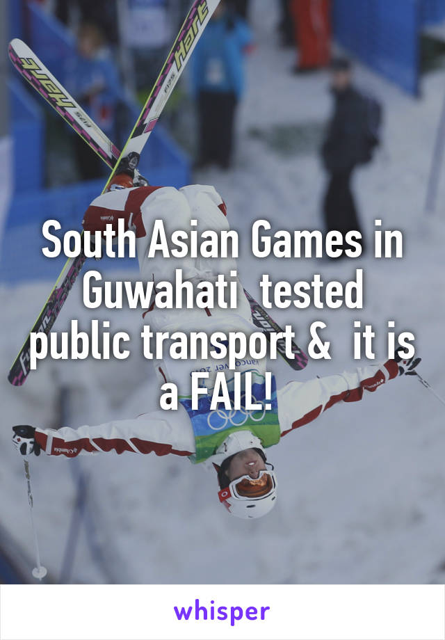 South Asian Games in Guwahati  tested public transport &  it is a FAIL!