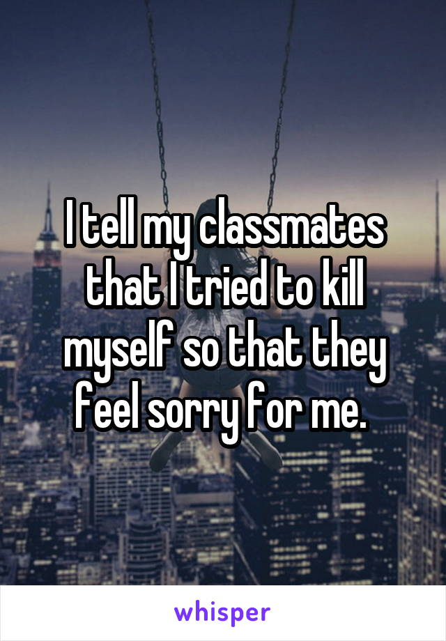 I tell my classmates that I tried to kill myself so that they feel sorry for me.