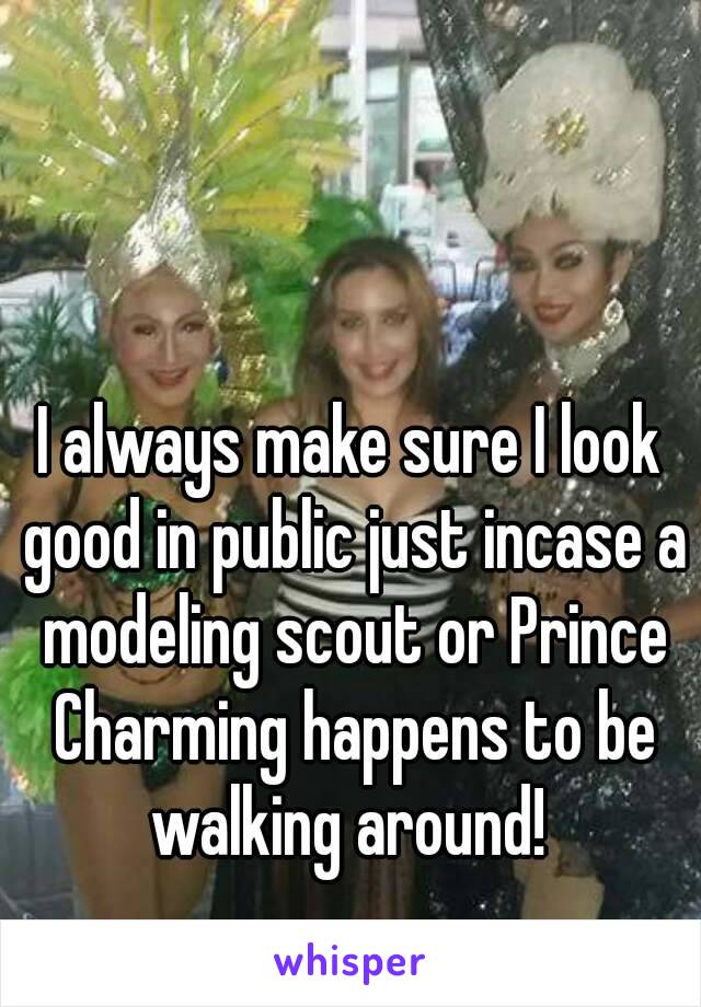 I always make sure I look good in public just incase a modeling scout or Prince Charming happens to be walking around!
