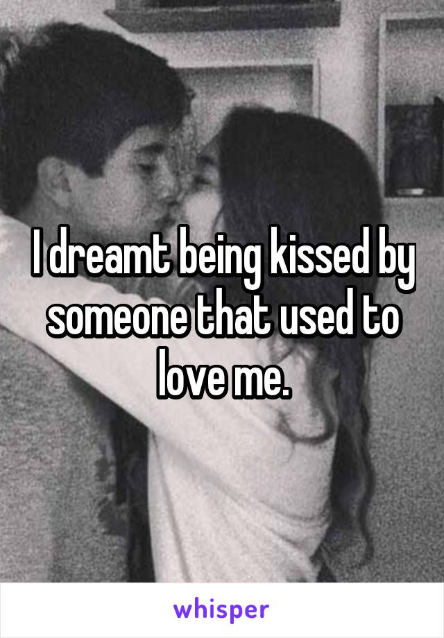 I dreamt being kissed by someone that used to love me.