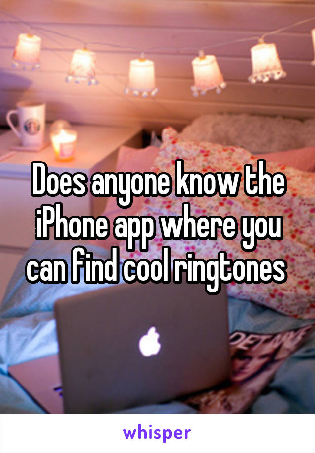 Does anyone know the iPhone app where you can find cool ringtones