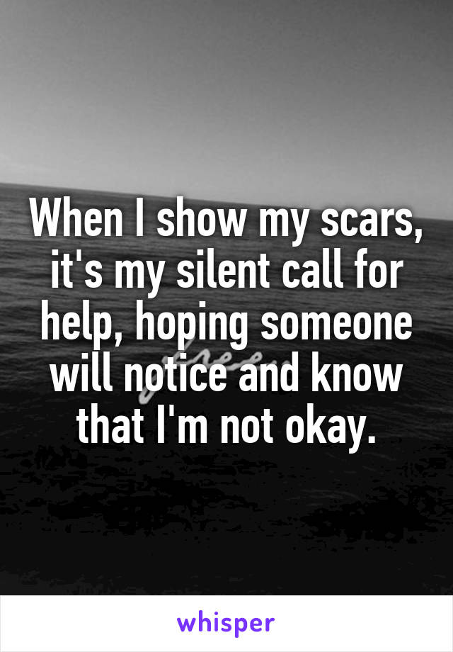 When I show my scars, it's my silent call for help, hoping someone will notice and know that I'm not okay.