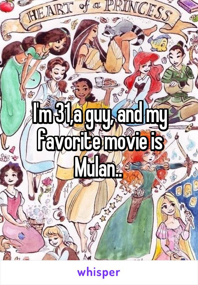 I'm 31,a guy, and my favorite movie is Mulan..