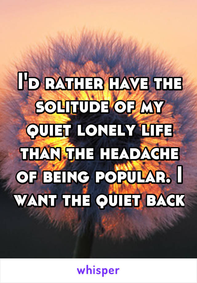 I'd rather have the solitude of my quiet lonely life than the headache of being popular. I want the quiet back