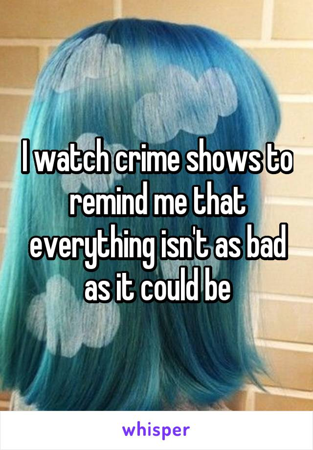 I watch crime shows to remind me that everything isn't as bad as it could be