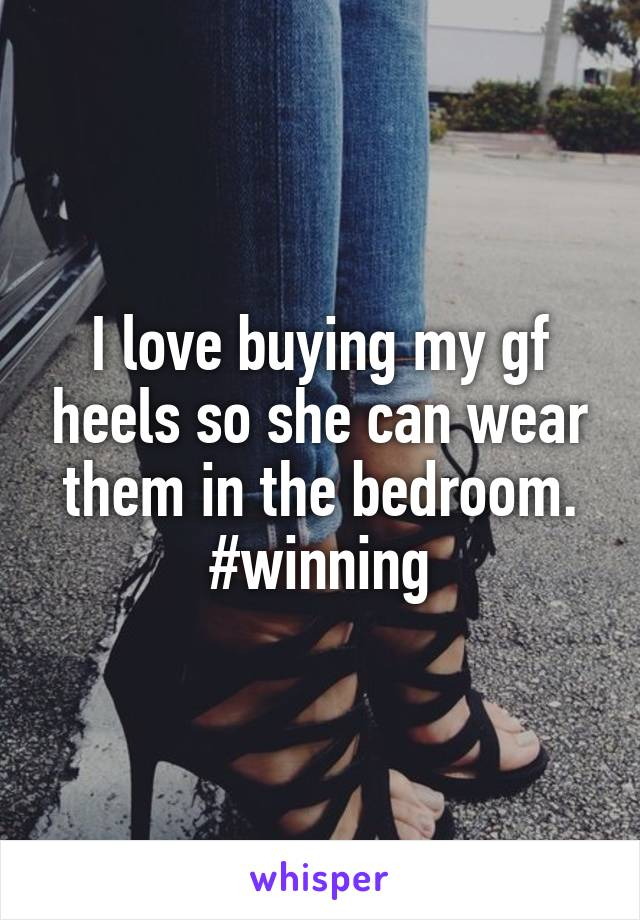 I love buying my gf heels so she can wear them in the bedroom. #winning