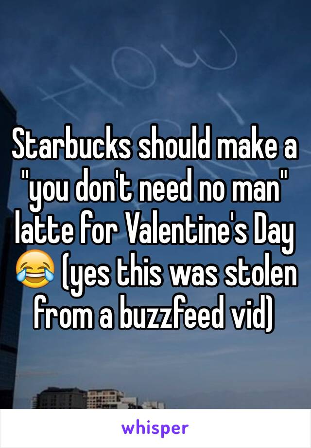 "Starbucks should make a  ""you don't need no man"" latte for Valentine's Day 😂 (yes this was stolen from a buzzfeed vid)"