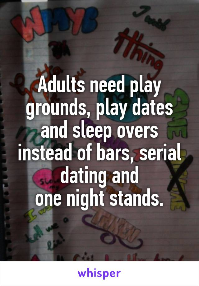Adults need play grounds, play dates and sleep overs instead of bars, serial dating and  one night stands.