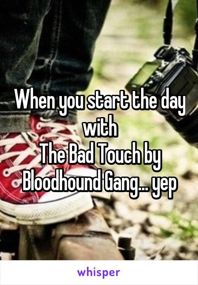 When you start the day with The Bad Touch by Bloodhound Gang... yep