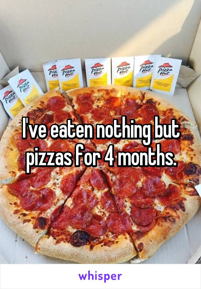 I've eaten nothing but pizzas for 4 months.