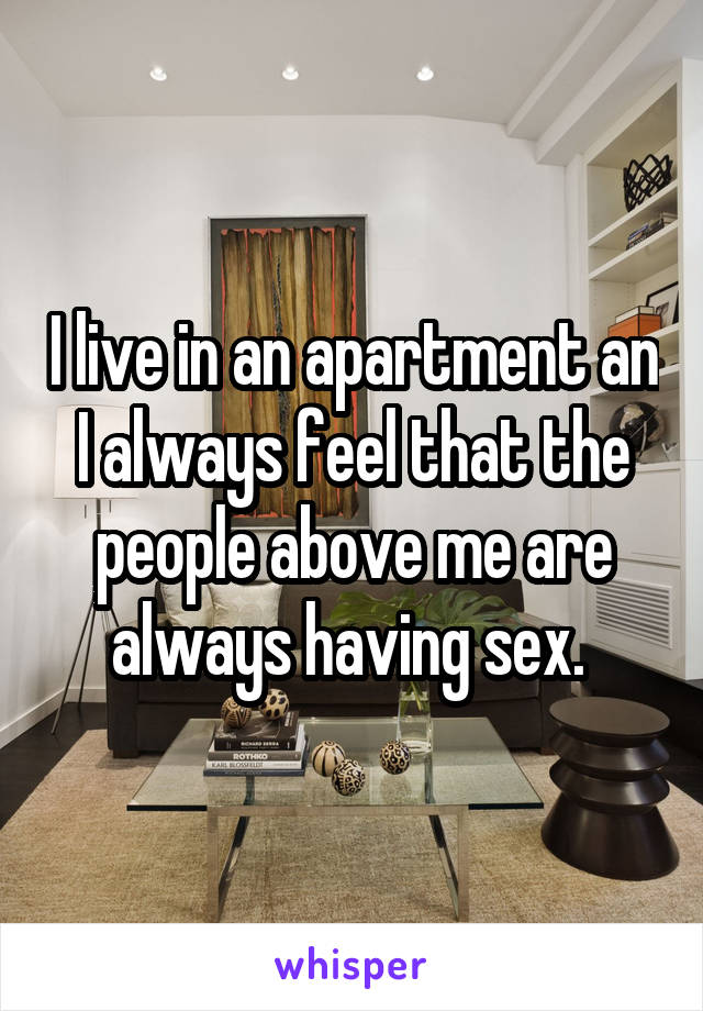 I live in an apartment an I always feel that the people above me are always having sex.
