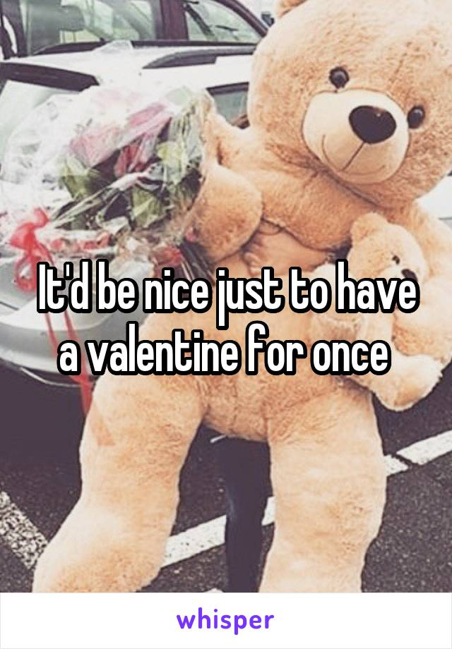 It'd be nice just to have a valentine for once