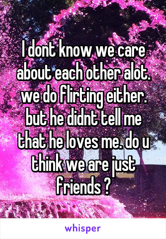 I dont know we care about each other alot. we do flirting either. but he didnt tell me that he loves me. do u think we are just friends ?