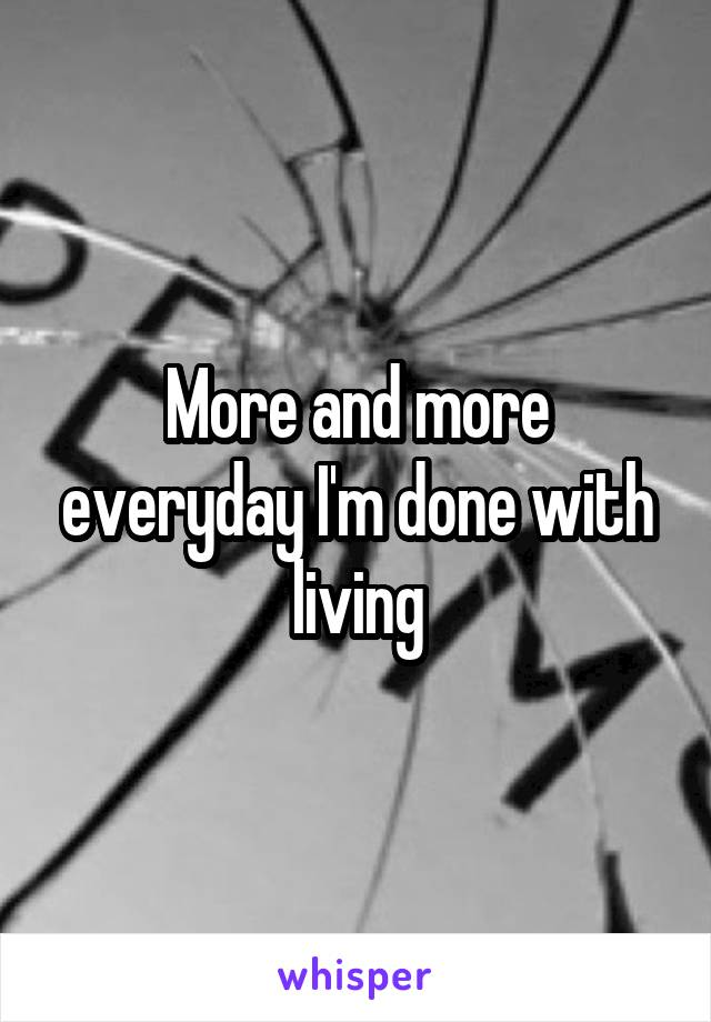 More and more everyday I'm done with living
