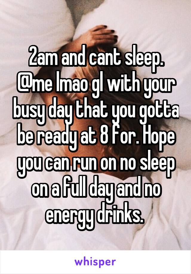 2am and cant sleep. @me lmao gl with your busy day that you gotta be ready at 8 for. Hope you can run on no sleep on a full day and no energy drinks.