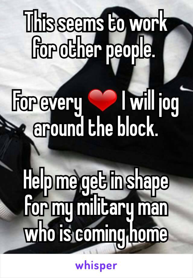 This seems to work for other people.   For every ❤ I will jog around the block.  Help me get in shape for my military man who is coming home soon.