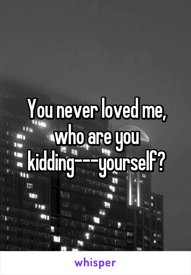 You never loved me, who are you kidding---yourself?